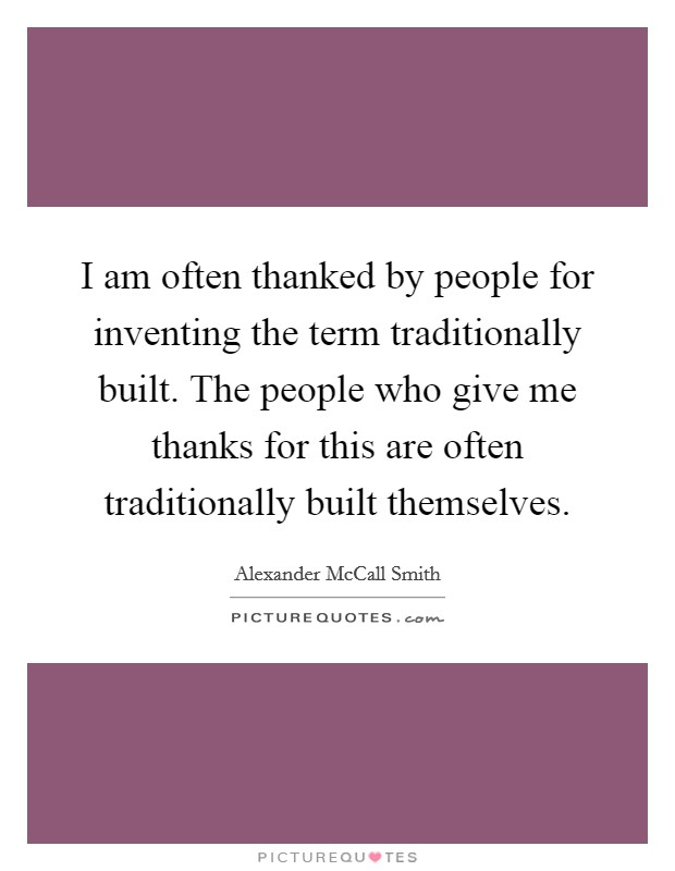 I am often thanked by people for inventing the term traditionally built. The people who give me thanks for this are often traditionally built themselves Picture Quote #1