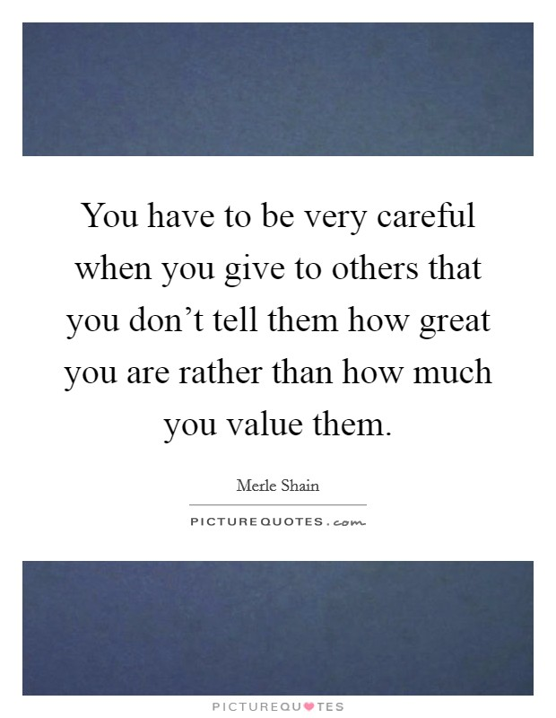 You have to be very careful when you give to others that you don't tell them how great you are rather than how much you value them. Picture Quote #1