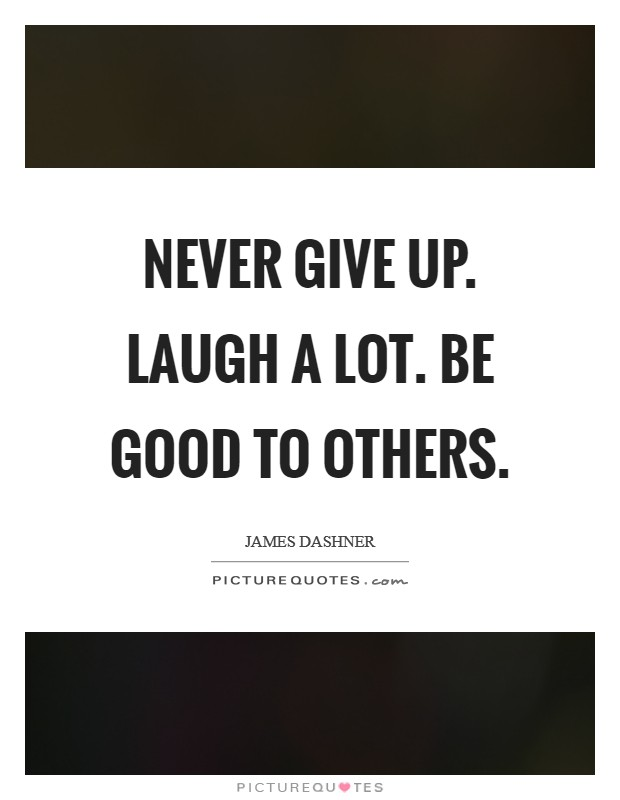 Never give up. Laugh a lot. Be good to others Picture Quote #1