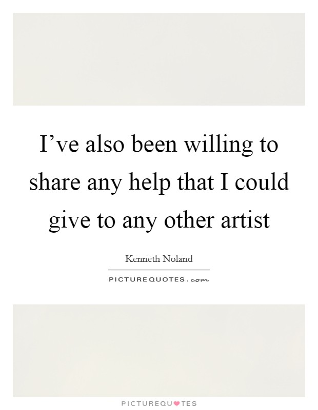 I've also been willing to share any help that I could give to any other artist Picture Quote #1
