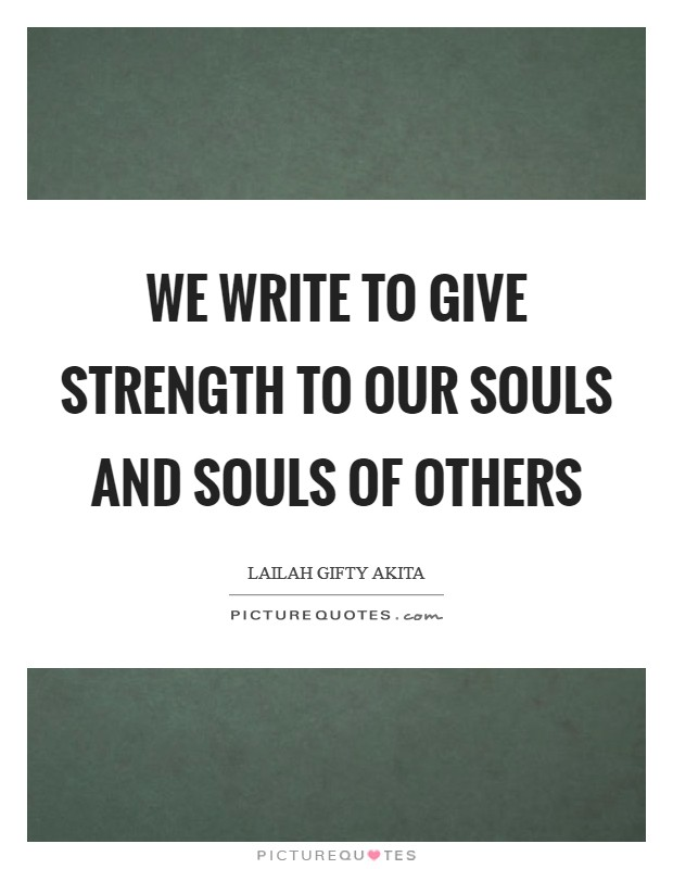 We write to give strength to our souls and souls of others Picture Quote #1
