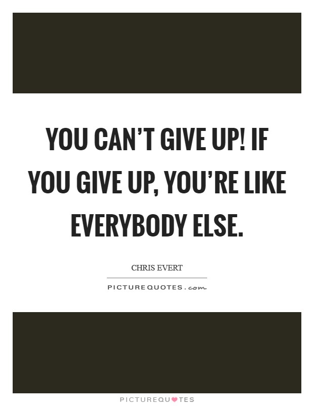 You can't give up! If you give up, you're like everybody else Picture Quote #1