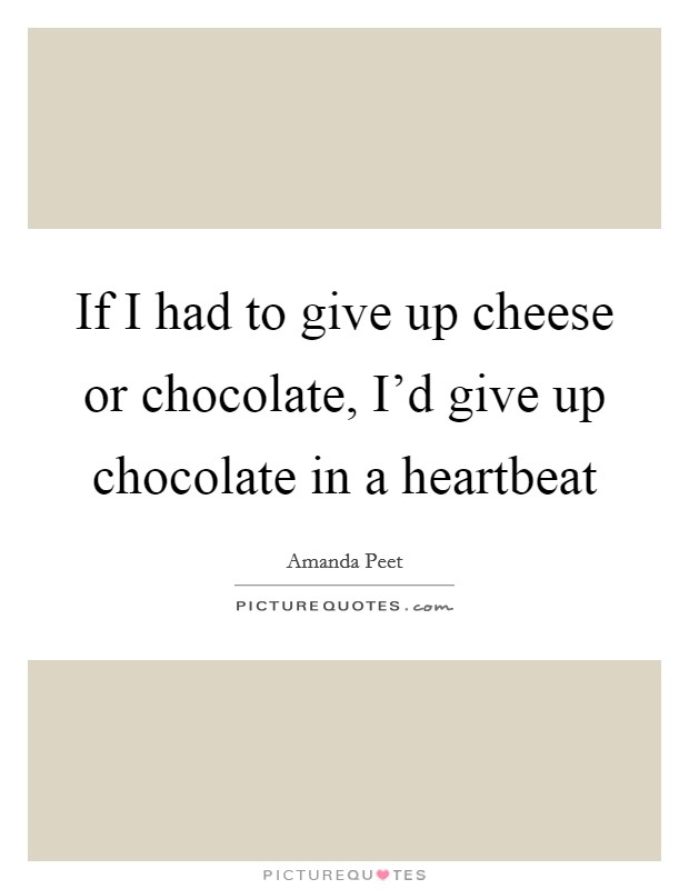 If I had to give up cheese or chocolate, I'd give up chocolate in a heartbeat Picture Quote #1