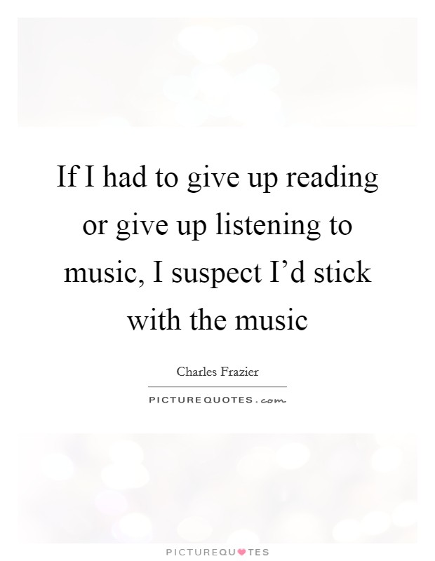 If I had to give up reading or give up listening to music, I suspect I'd stick with the music Picture Quote #1