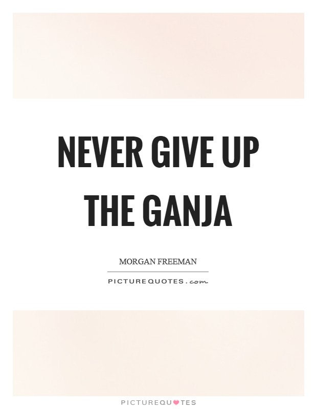 Never give up the ganja Picture Quote #1