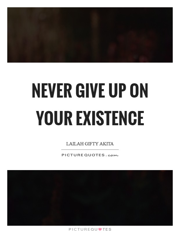 Never give up on your existence Picture Quote #1