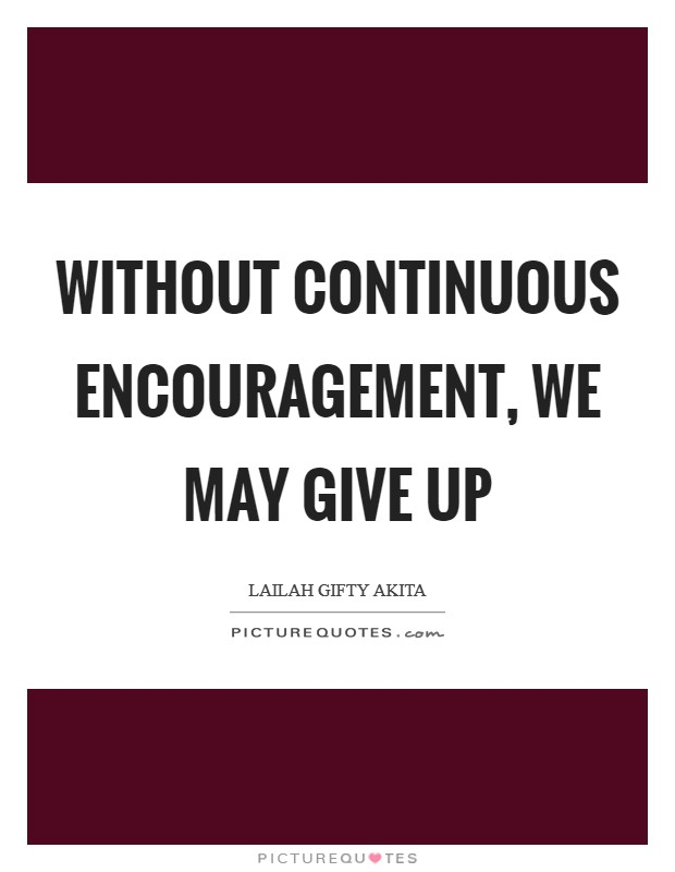 Without continuous encouragement, we may give up Picture Quote #1