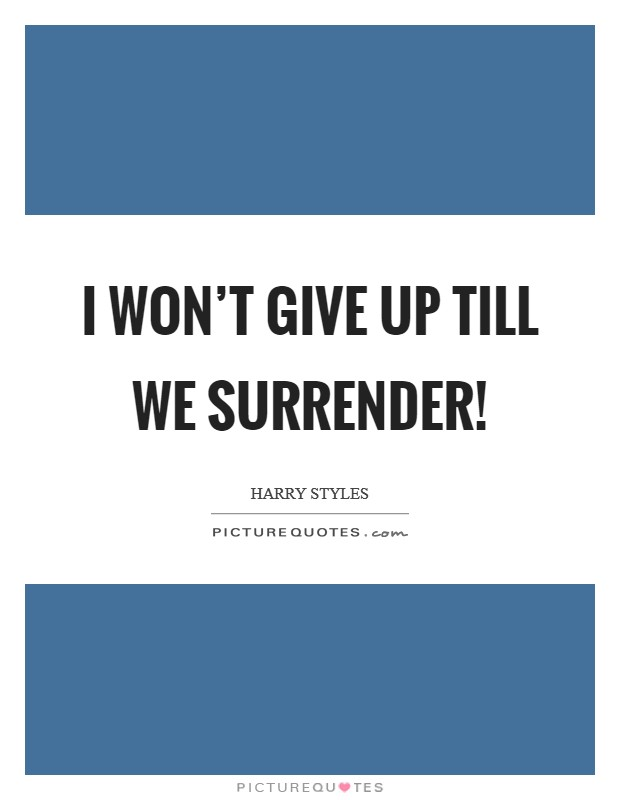 I won't give up till we surrender! Picture Quote #1