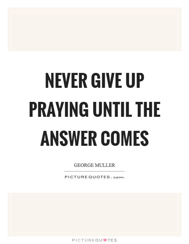 Never give up praying until the answer comes Picture Quote #1