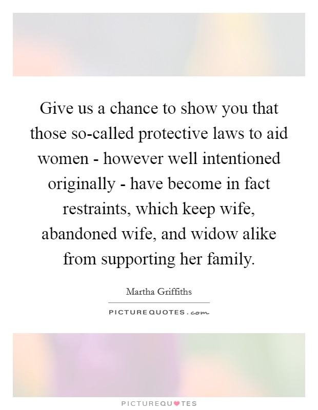Give us a chance to show you that those so-called protective laws to aid women - however well intentioned originally - have become in fact restraints, which keep wife, abandoned wife, and widow alike from supporting her family Picture Quote #1