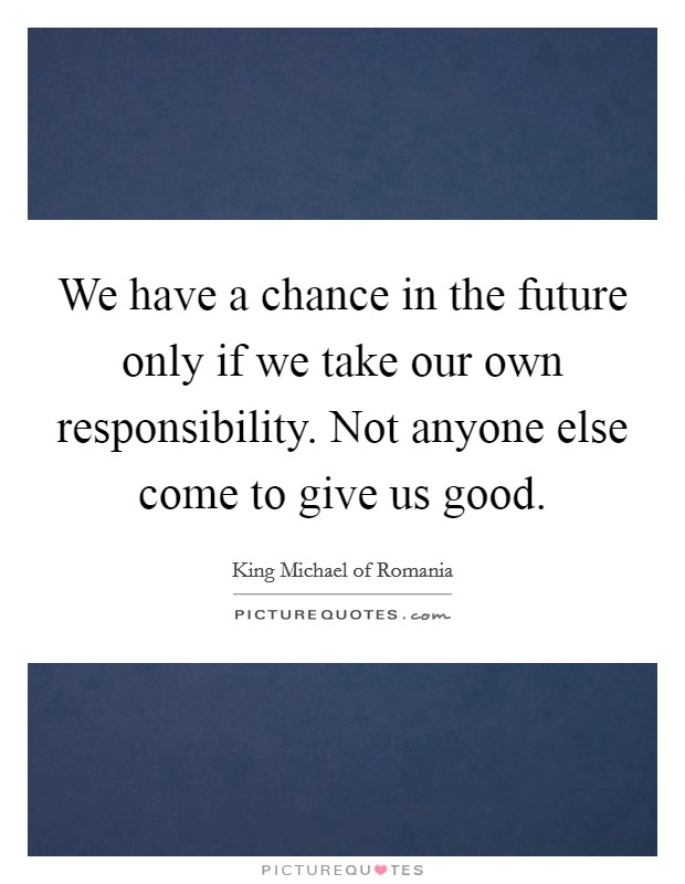 We have a chance in the future only if we take our own responsibility. Not anyone else come to give us good Picture Quote #1