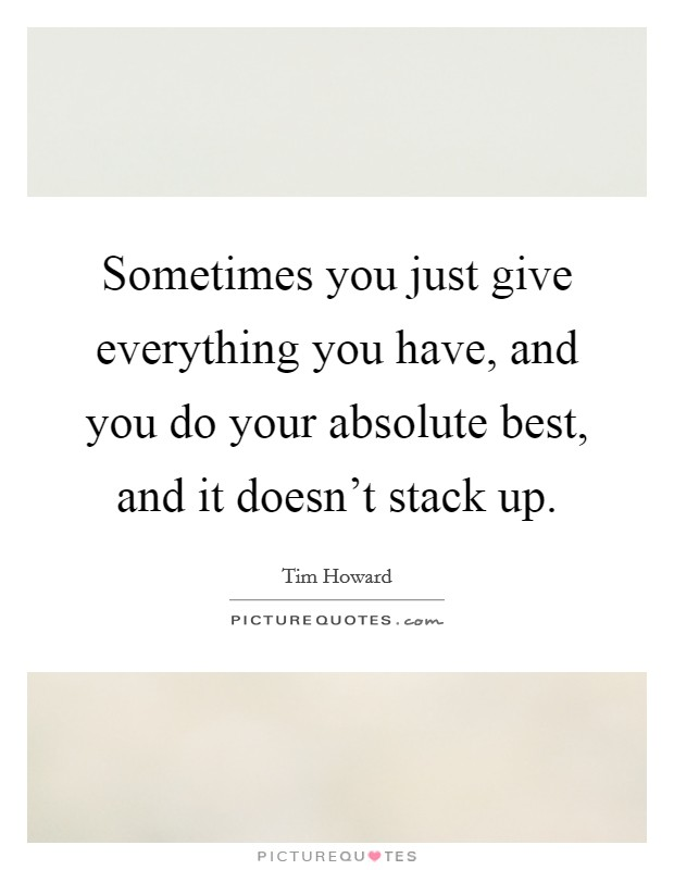 Sometimes you just give everything you have, and you do your absolute best, and it doesn't stack up Picture Quote #1