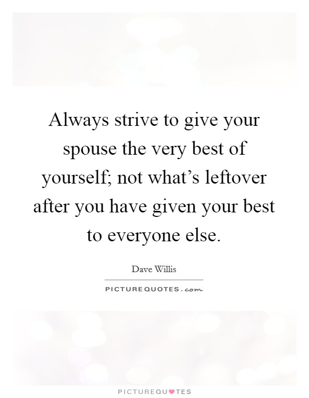 Always strive to give your spouse the very best of yourself; not what's leftover after you have given your best to everyone else Picture Quote #1