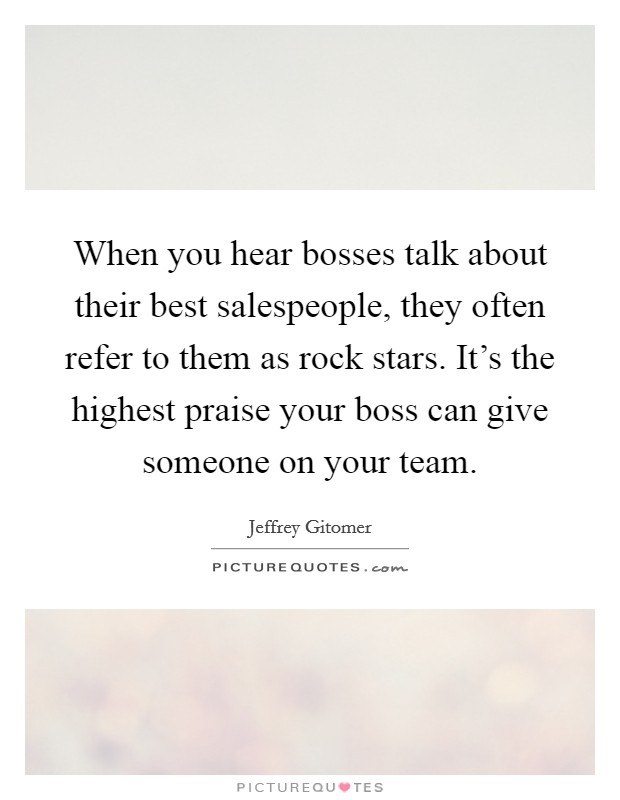When you hear bosses talk about their best salespeople, they often refer to them as rock stars. It's the highest praise your boss can give someone on your team Picture Quote #1