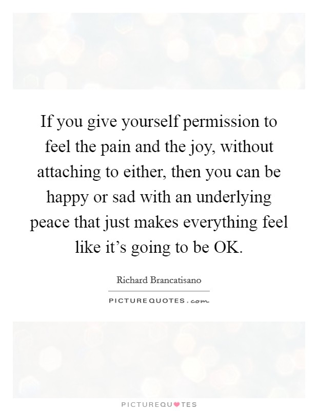 If you give yourself permission to feel the pain and the joy, without attaching to either, then you can be happy or sad with an underlying peace that just makes everything feel like it's going to be OK Picture Quote #1