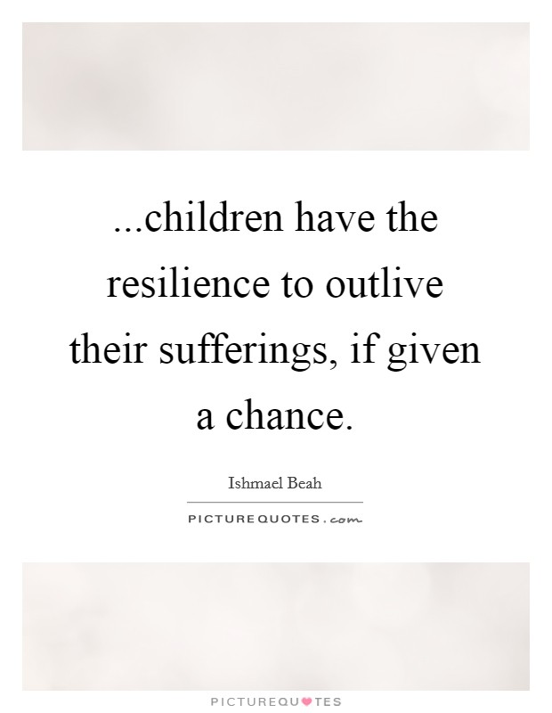 ...children have the resilience to outlive their sufferings, if given a chance Picture Quote #1