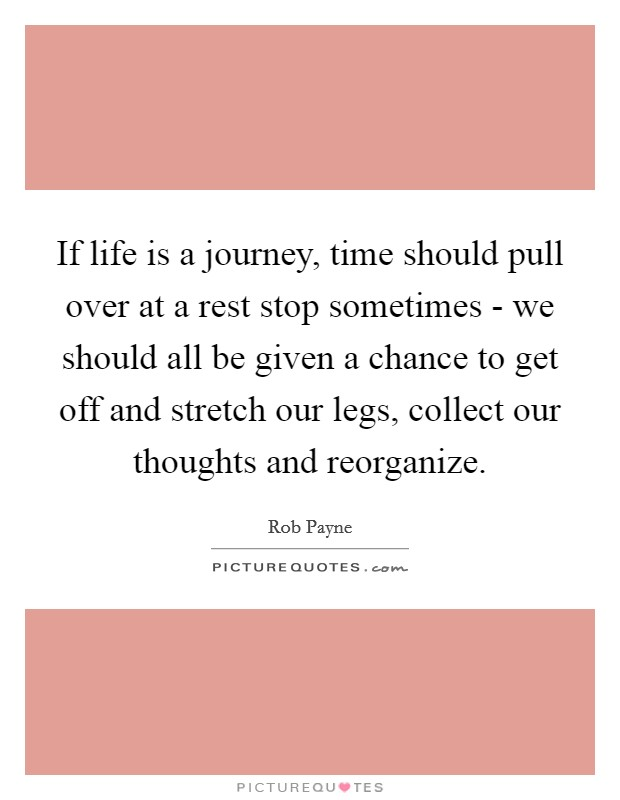 If life is a journey, time should pull over at a rest stop sometimes - we should all be given a chance to get off and stretch our legs, collect our thoughts and reorganize Picture Quote #1