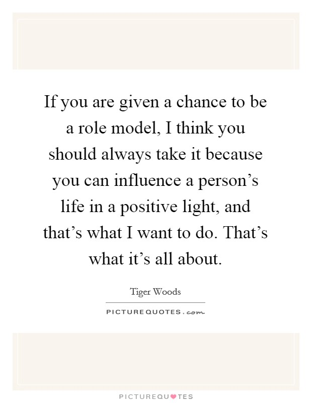 If you are given a chance to be a role model, I think you should always take it because you can influence a person's life in a positive light, and that's what I want to do. That's what it's all about Picture Quote #1