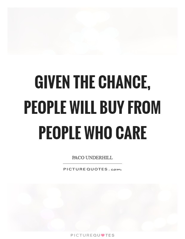 Given the chance, people will buy from people who care Picture Quote #1