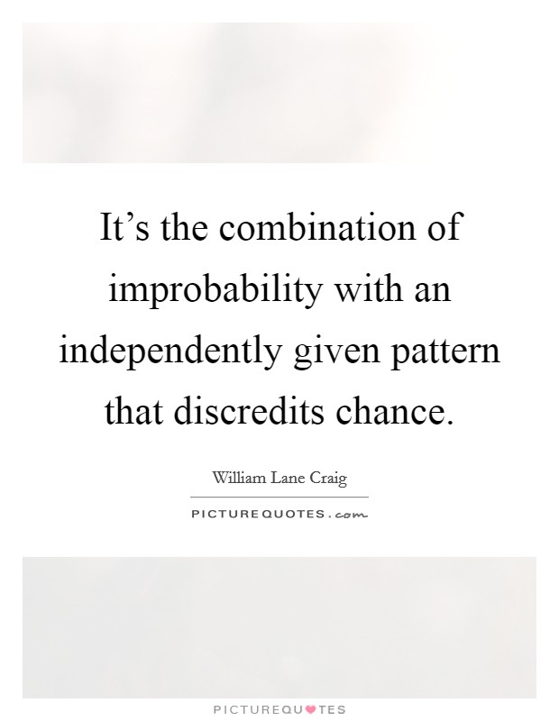 It's the combination of improbability with an independently given pattern that discredits chance. Picture Quote #1