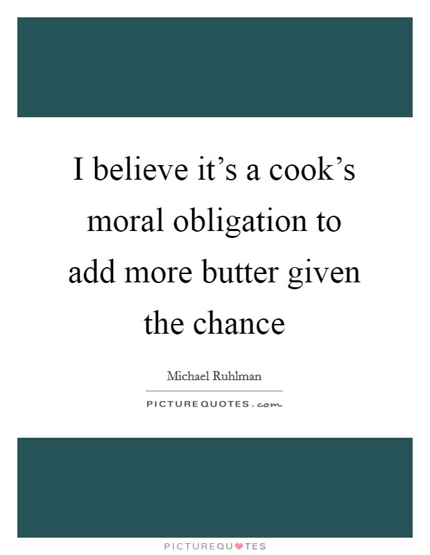 I believe it's a cook's moral obligation to add more butter given the chance Picture Quote #1