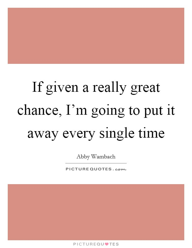 If given a really great chance, I'm going to put it away every single time Picture Quote #1