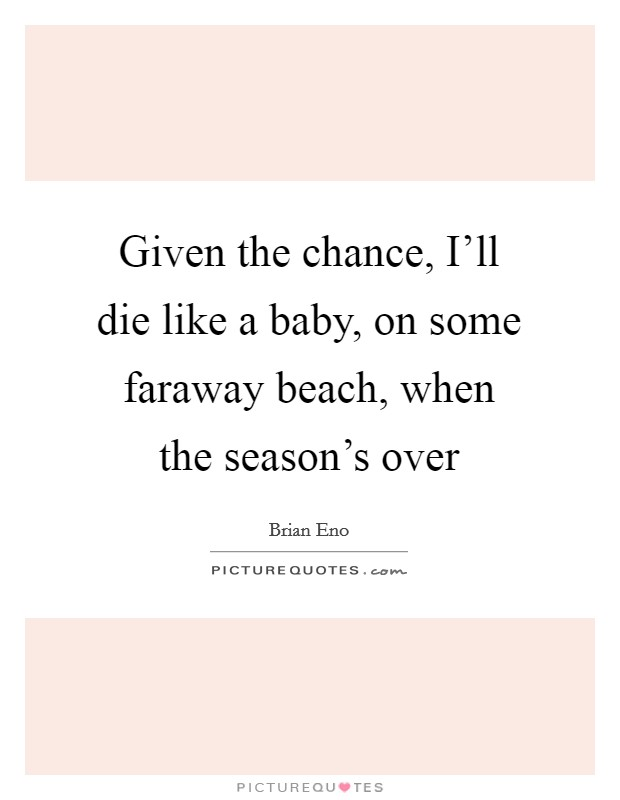 Given the chance, I'll die like a baby, on some faraway beach, when the season's over Picture Quote #1