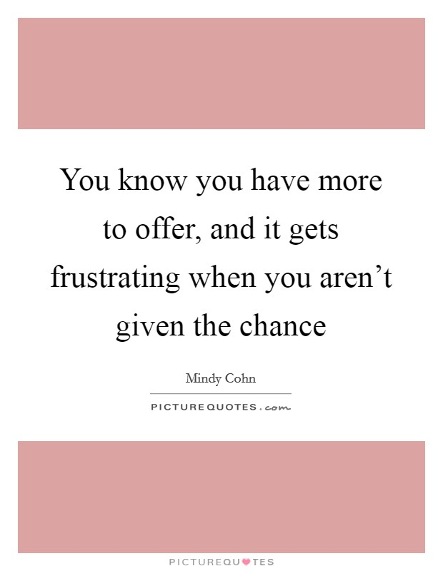 You know you have more to offer, and it gets frustrating when you aren't given the chance Picture Quote #1