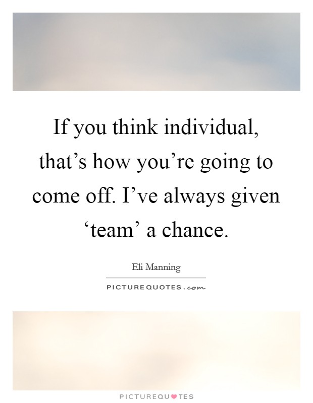 If you think individual, that's how you're going to come off. I've always given 'team' a chance Picture Quote #1