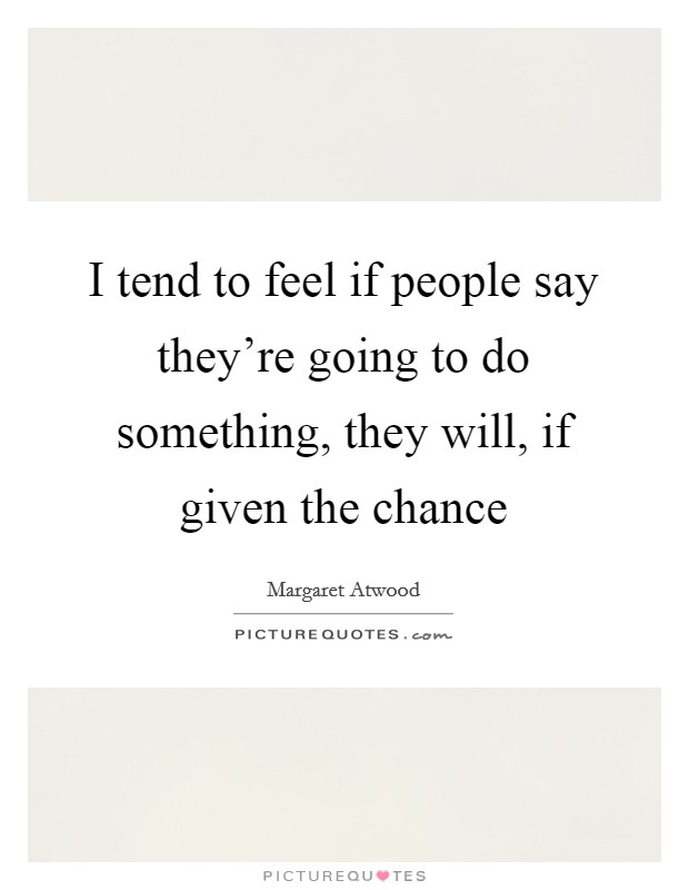 I tend to feel if people say they're going to do something, they will, if given the chance Picture Quote #1