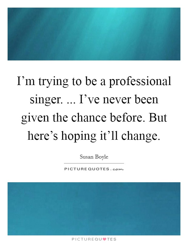 I'm trying to be a professional singer. ... I've never been given the chance before. But here's hoping it'll change Picture Quote #1
