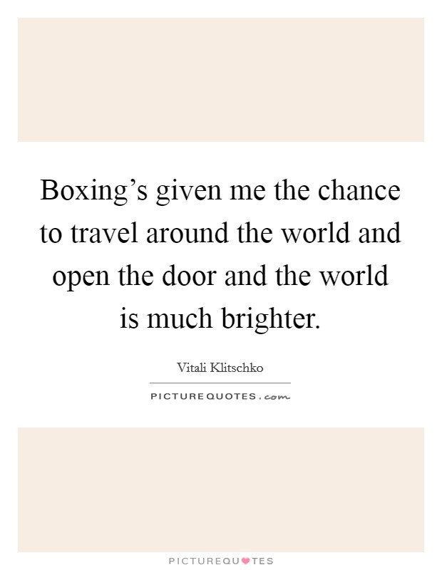Boxing's given me the chance to travel around the world and open the door and the world is much brighter. Picture Quote #1
