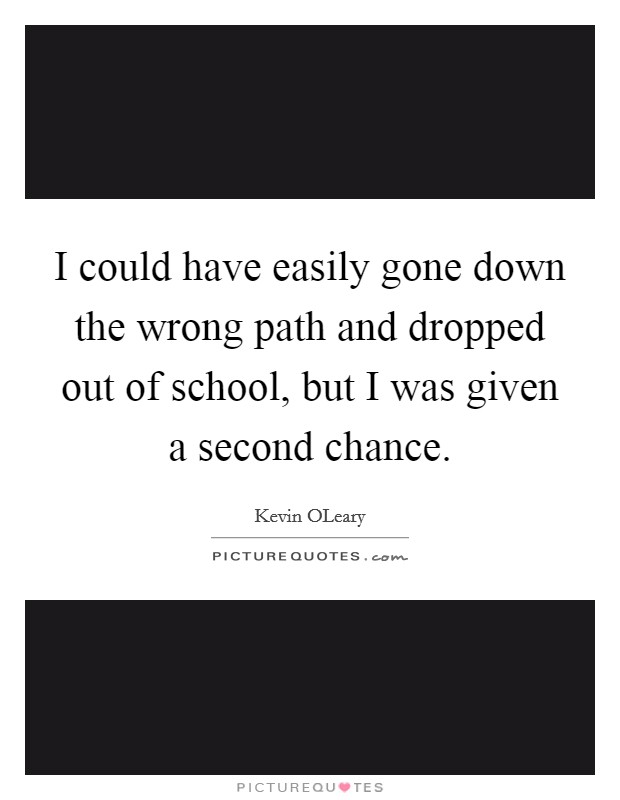 I could have easily gone down the wrong path and dropped out of school, but I was given a second chance Picture Quote #1