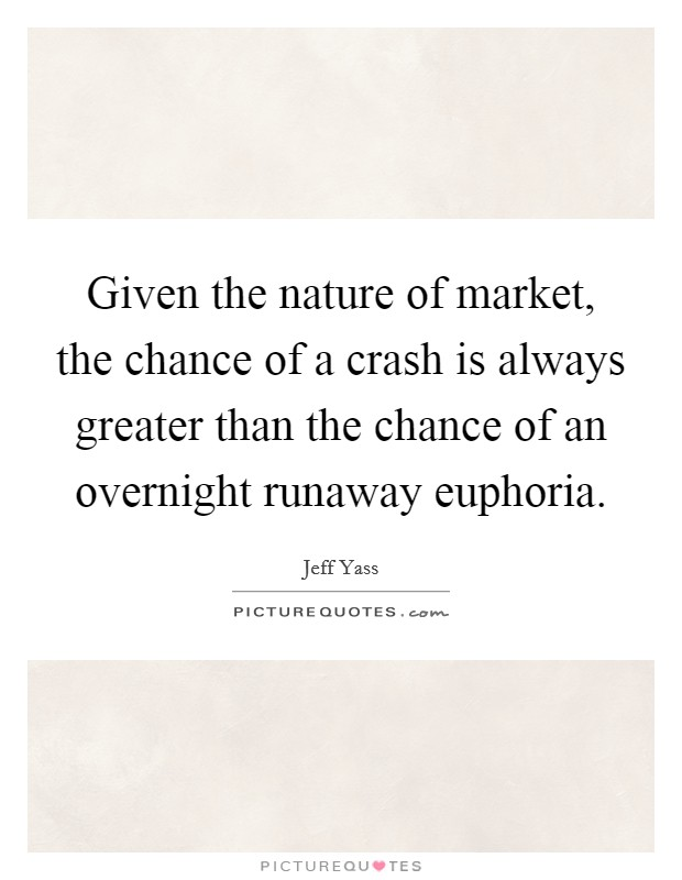 Given the nature of market, the chance of a crash is always greater than the chance of an overnight runaway euphoria Picture Quote #1