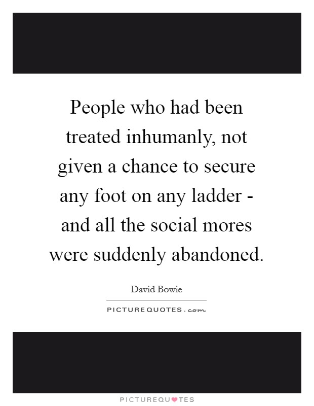 People who had been treated inhumanly, not given a chance to secure any foot on any ladder - and all the social mores were suddenly abandoned. Picture Quote #1