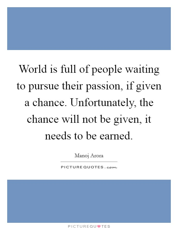 World is full of people waiting to pursue their passion, if given a chance. Unfortunately, the chance will not be given, it needs to be earned Picture Quote #1
