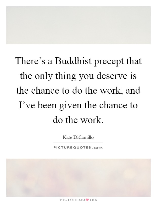 There's a Buddhist precept that the only thing you deserve is the chance to do the work, and I've been given the chance to do the work Picture Quote #1