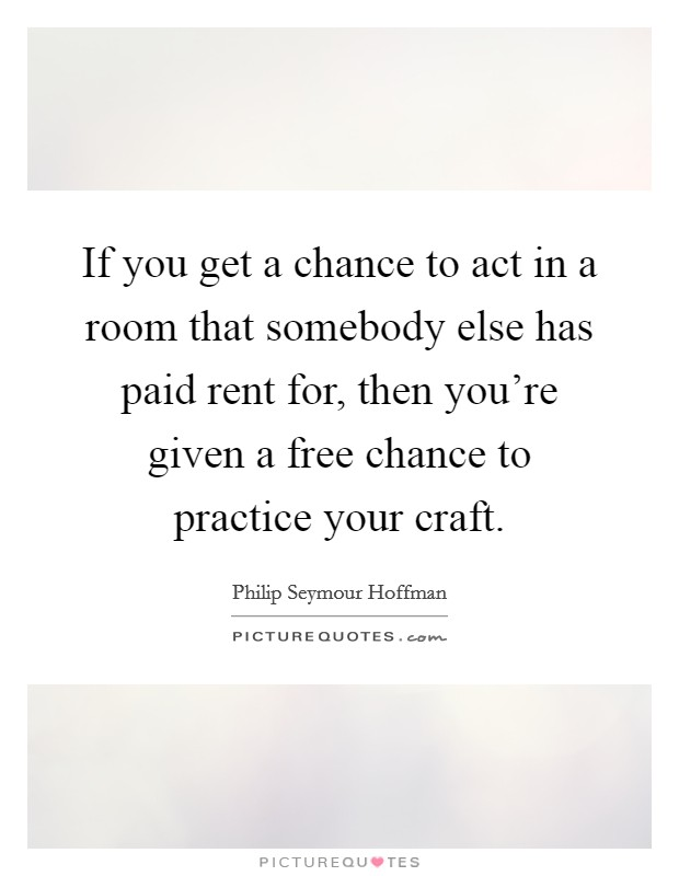 If you get a chance to act in a room that somebody else has paid rent for, then you're given a free chance to practice your craft. Picture Quote #1