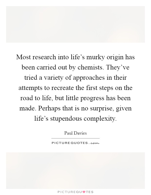 Most research into life's murky origin has been carried out by chemists. They've tried a variety of approaches in their attempts to recreate the first steps on the road to life, but little progress has been made. Perhaps that is no surprise, given life's stupendous complexity Picture Quote #1