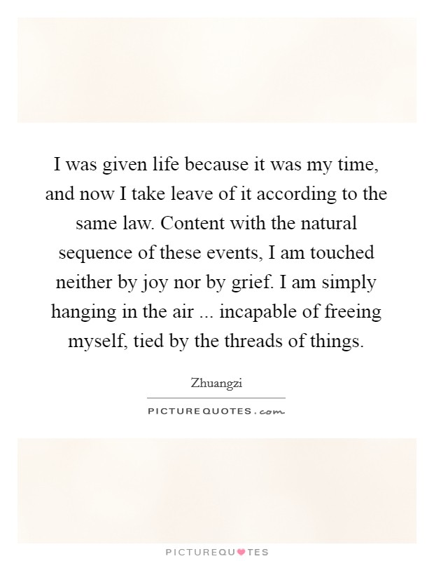 I was given life because it was my time, and now I take leave of it according to the same law. Content with the natural sequence of these events, I am touched neither by joy nor by grief. I am simply hanging in the air ... incapable of freeing myself, tied by the threads of things Picture Quote #1