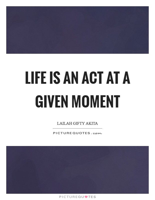 Life is an act at a given moment Picture Quote #1