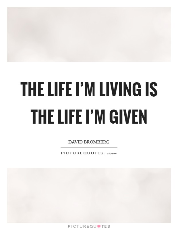 The life I'm living is the life I'm given Picture Quote #1