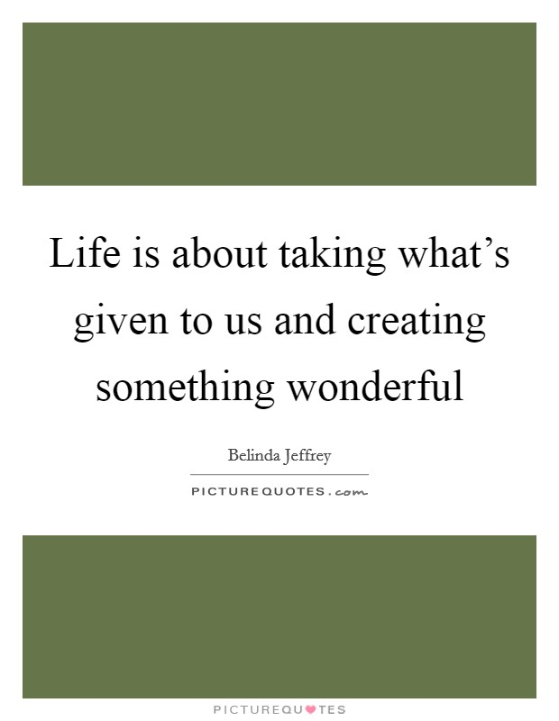 Life is about taking what's given to us and creating something wonderful Picture Quote #1