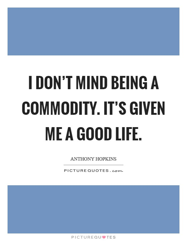 I don't mind being a commodity. It's given me a good life Picture Quote #1