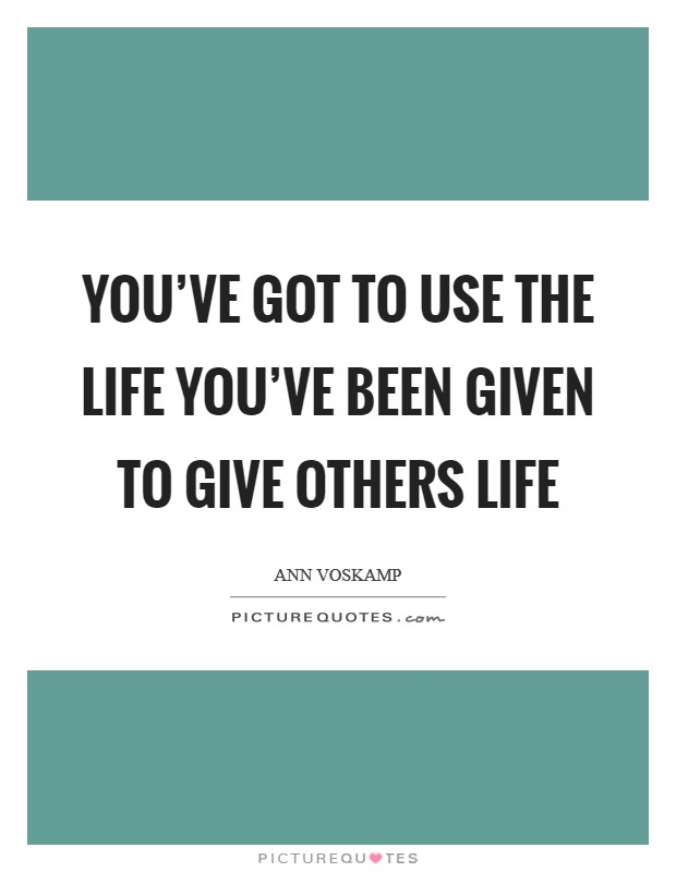 You've got to use the life you've been given to give others life Picture Quote #1