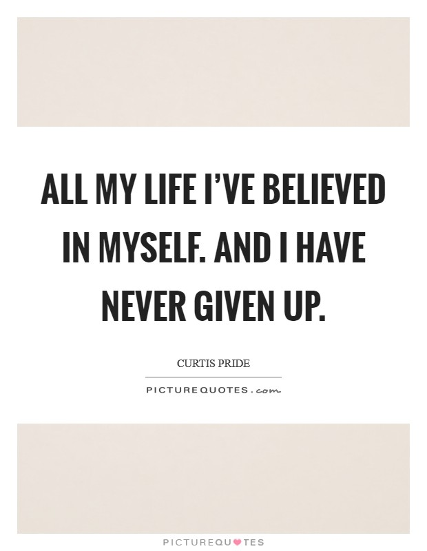 All my life I've believed in myself. And I have never given up Picture Quote #1