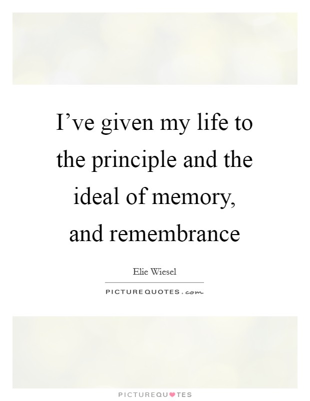 I've given my life to the principle and the ideal of memory, and remembrance Picture Quote #1