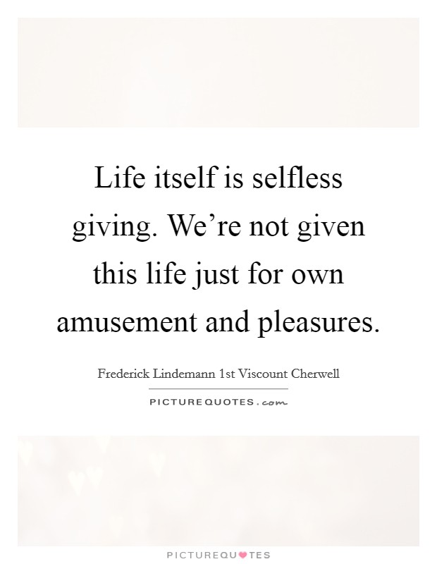 Life itself is selfless giving. We're not given this life just for own amusement and pleasures Picture Quote #1