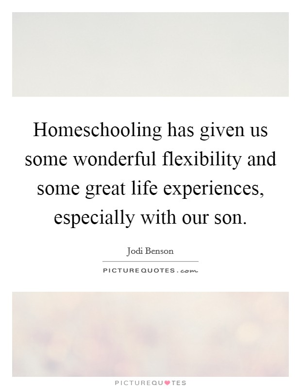 Homeschooling has given us some wonderful flexibility and some great life experiences, especially with our son Picture Quote #1