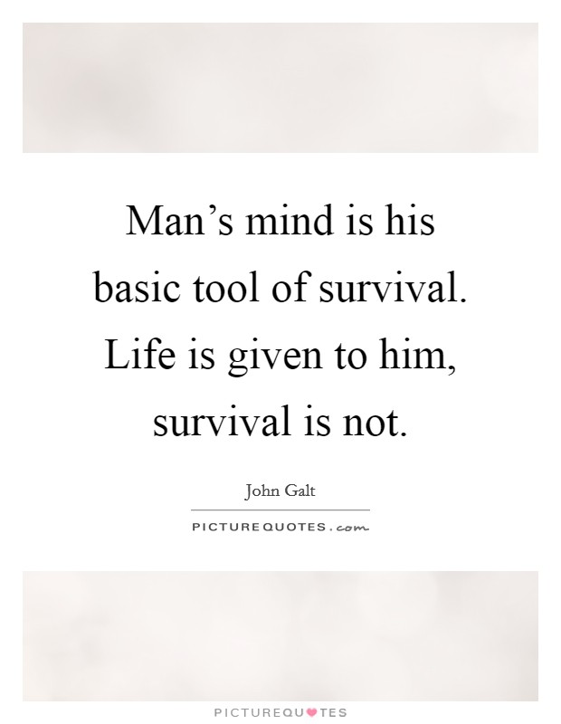 Man's mind is his basic tool of survival. Life is given to him, survival is not. Picture Quote #1
